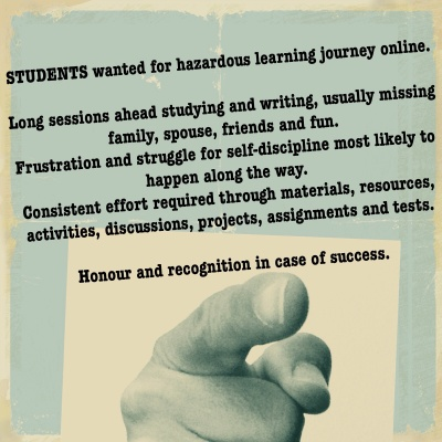 Students wanted for hazardous learning journey online. Long sessions ahead studying and writing, usually missing family, spouse, friends and fun. Frustration and struggle for self-discipline most likely to happen along the way. Consistent effort required through materials, resources, activities, discussions, projects, assignments and tests. Honour and recognition in case of success.